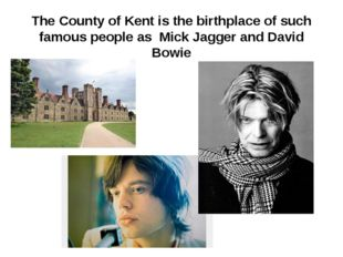 The County of Kent is the birthplace of such famous people as Mick Jagger and