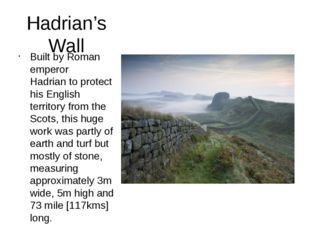 Hadrian's Wall Built by Roman emperor Hadrian to protect his English territor