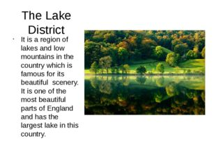 The Lake District It is a region of lakes and low mountains in the country wh