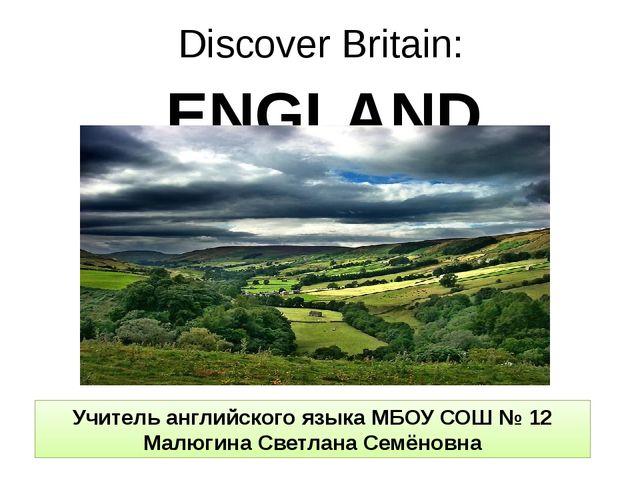 Discover Britain: ENGLAND Учитель английского языка МБОУ СОШ № 12 Малюгина Св...