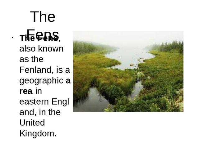 The Fens The Fens, also known as the Fenland, is a geographic area in eastern...