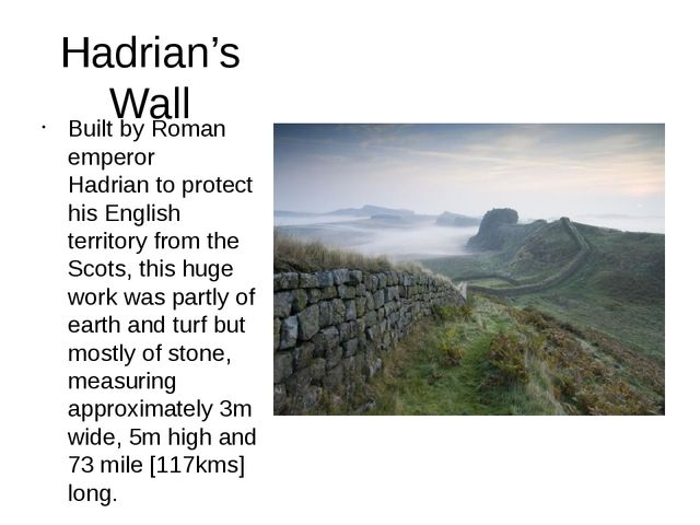 Hadrian's Wall Built by Roman emperor Hadrian to protect his English territor...