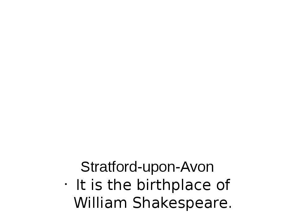 Stratford-upon-Avon It is the birthplace of William Shakespeare.