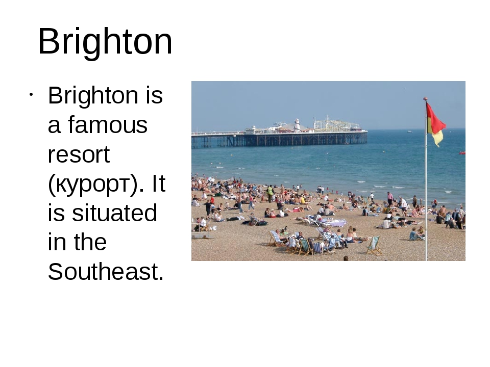 Brighton Brighton is a famous resort (курорт). It is situated in the Southeast.