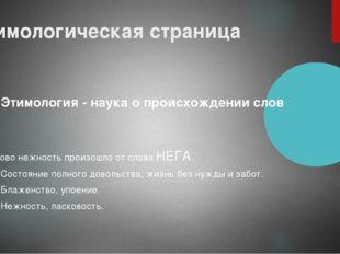 Этимологическая страница Этимология - наука о происхождении слов Слово нежнос