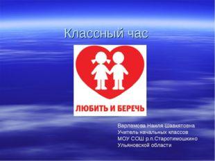 Классный час Варламова Наиля Шавкятовна Учитель начальных классов МОУ СОШ р.п