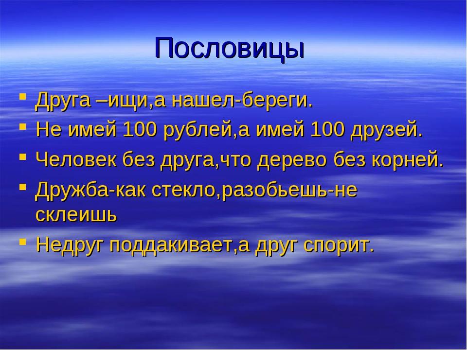 Пословицы Друга –ищи,а нашел-береги. Не имей 100 рублей,а имей 100 друзей. Че...