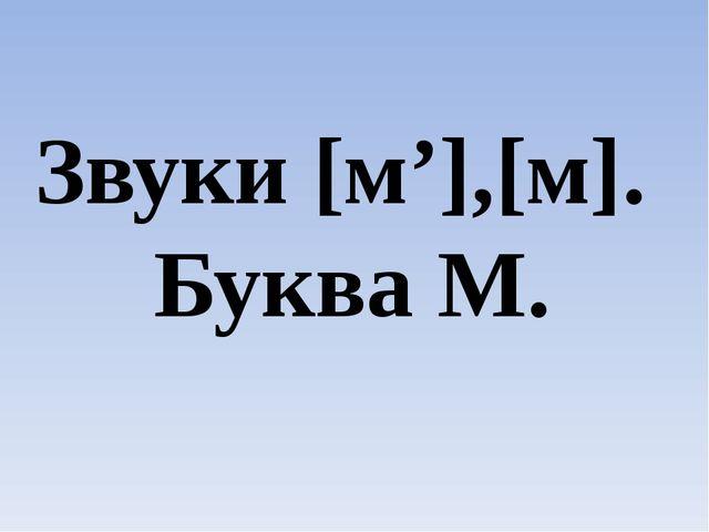 Звуки [м'],[м]. Буква М.