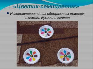 «Цветик-семицветик» Изготавливается из одноразовых тарелок, цветной бумаги и