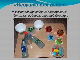 «Игрушки для воды» Изготавливаются из пластиковых бутылок, ведерок, цветной б