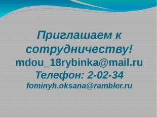 Приглашаем к сотрудничеству! mdou_18rybinka@mail.ru Телефон: 2-02-34 fominyh