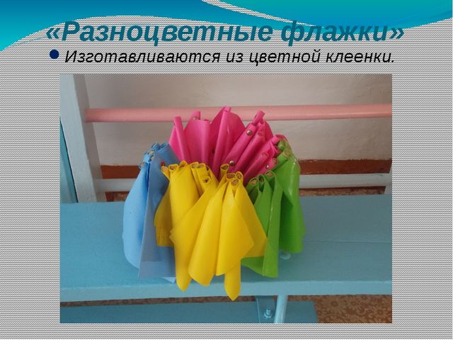 «Разноцветные флажки» Изготавливаются из цветной клеенки.