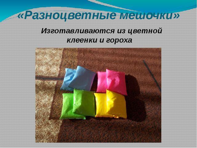 «Разноцветные мешочки» Изготавливаются из цветной клеенки и гороха