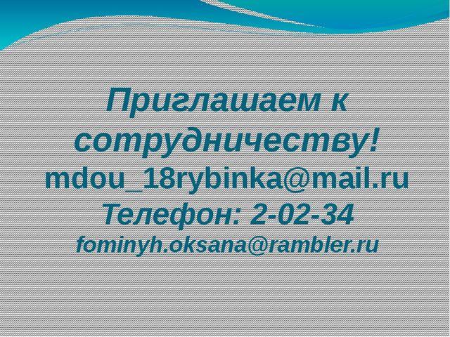 Приглашаем к сотрудничеству! mdou_18rybinka@mail.ru Телефон: 2-02-34 fominyh...