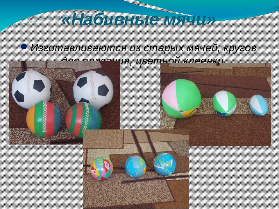 «Набивные мячи» Изготавливаются из старых мячей, кругов для плавания, цветной...