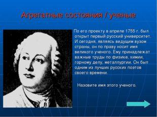 Агрегатные состояния / ученые По его проекту в апреле 1755 г. был открыт перв