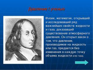 Давление / ученые Физик, математик, открывший и исследовавший ряд важнейших с