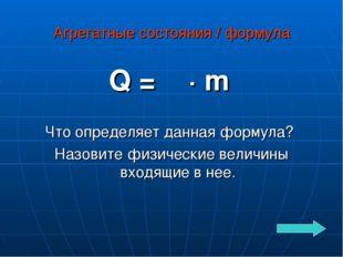 Агрегатные состояния / формула Q = λ · m Что определяет данная формула? Назов