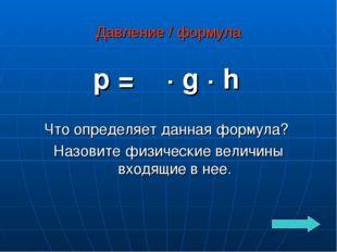 Давление / формула p = ρ · g · h Что определяет данная формула? Назовите физи