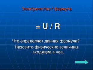 Электричество / формула Ι = U / R Что определяет данная формула? Назовите физ