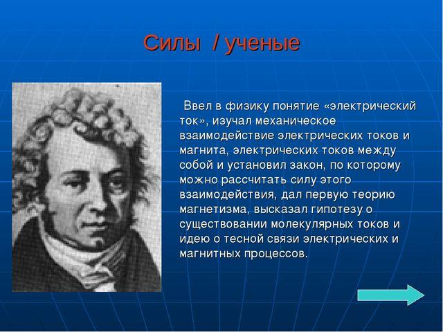 Силы / ученые Ввел в физику понятие «электрический ток», изучал механическое...