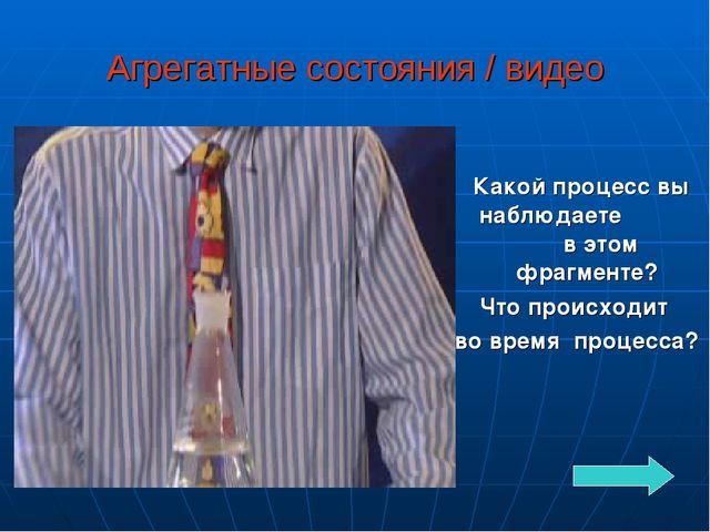 Агрегатные состояния / видео Какой процесс вы наблюдаете в этом фрагменте? Чт...