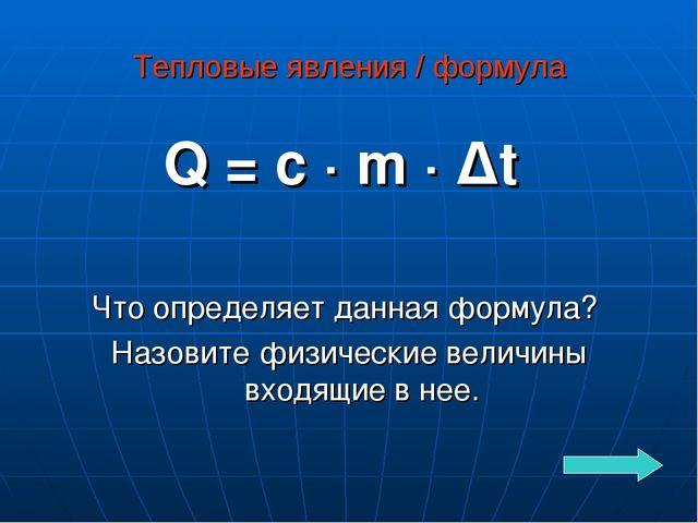 Тепловые явления / формула Q = c · m · ∆t Что определяет данная формула? Назо...
