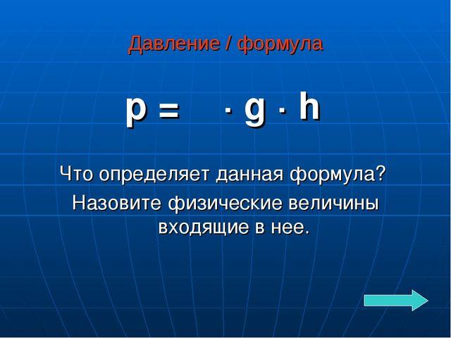 Давление / формула p = ρ · g · h Что определяет данная формула? Назовите физи...