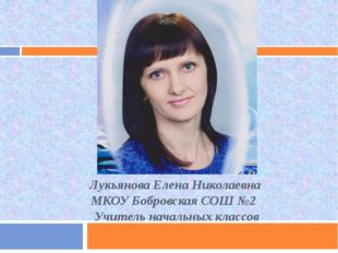 Лукьянова Елена Николаевна МКОУ Бобровская СОШ №2 Учитель начальных классов