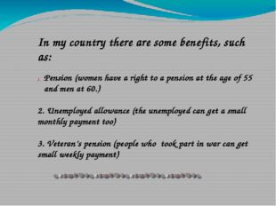 In my country there are some benefits, such as: Pension (women have a right