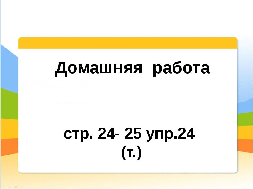 Домашняя работа стр. 24- 25 упр.24 (т.)