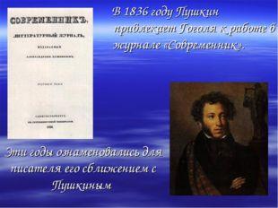 Эти годы ознаменовались для писателя его сближением с Пушкиным В 1836 году Пу