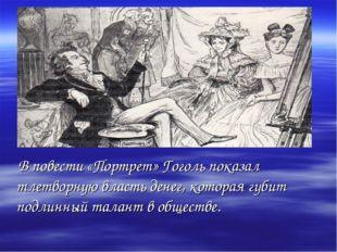 В повести «Портрет» Гоголь показал тлетворную власть денег, которая губит по