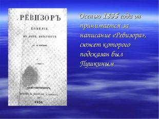 Осенью 1835 года он принимается за написание «Ревизора», сюжет которого подс