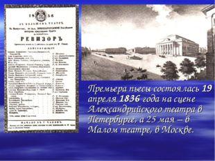 Премьера пьесы состоялась 19 апреля 1836 года на сцене Александрийского теат