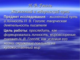 Н. В. Гоголь Жизненный и творческий путь Предмет исследования – жизненный пут