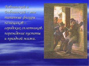 Бобчинский и Добчинский – это типичные фигуры помещиков – городских сплетник
