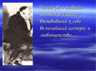 Чичиков – «новый» человек в России, вызывавший к себе величайший интерес и л