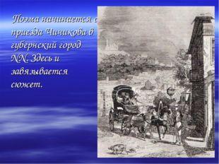 Поэма начинается с приезда Чичикова в губернский город NN. Здесь и завязывае