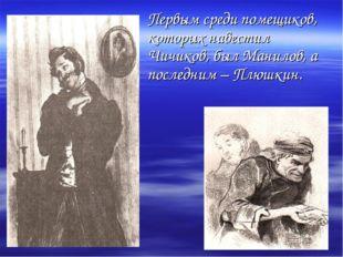 Первым среди помещиков, которых навестил Чичиков, был Манилов, а последним –
