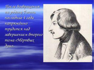После возвращения на родину Гоголь последние 4 года напряжённо трудится над