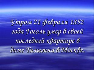 Утром 21 февраля 1852 года Гоголь умер в своей последней квартире в доме Талы