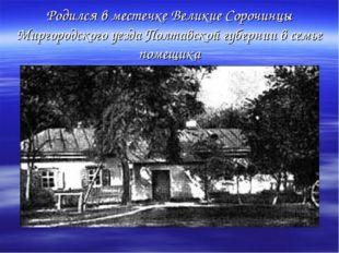 Родился в местечке Великие Сорочинцы Миргородского уезда Полтавской губернии
