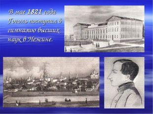 В мае 1821 года Гоголь поступил в гимназию высших наук в Нежине.