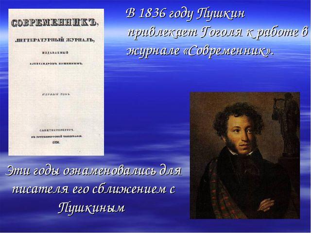 Эти годы ознаменовались для писателя его сближением с Пушкиным В 1836 году Пу...