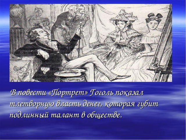 В повести «Портрет» Гоголь показал тлетворную власть денег, которая губит по...