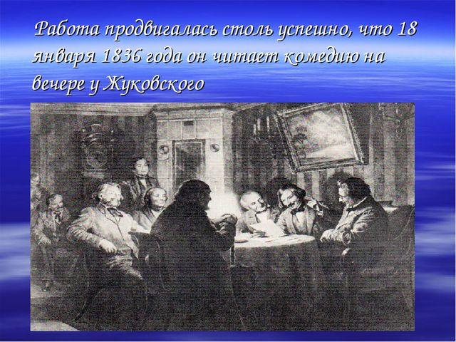 Работа продвигалась столь успешно, что 18 января 1836 года он читает комедию...