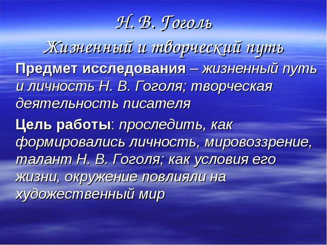 Н. В. Гоголь Жизненный и творческий путь Предмет исследования – жизненный пут...