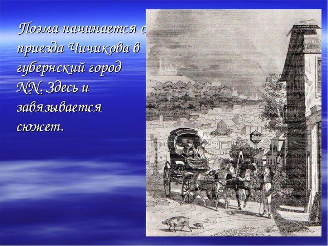 Поэма начинается с приезда Чичикова в губернский город NN. Здесь и завязывае...