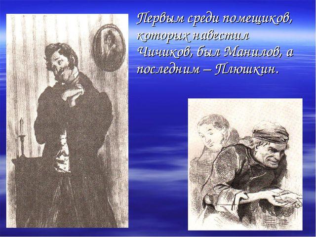 Первым среди помещиков, которых навестил Чичиков, был Манилов, а последним –...